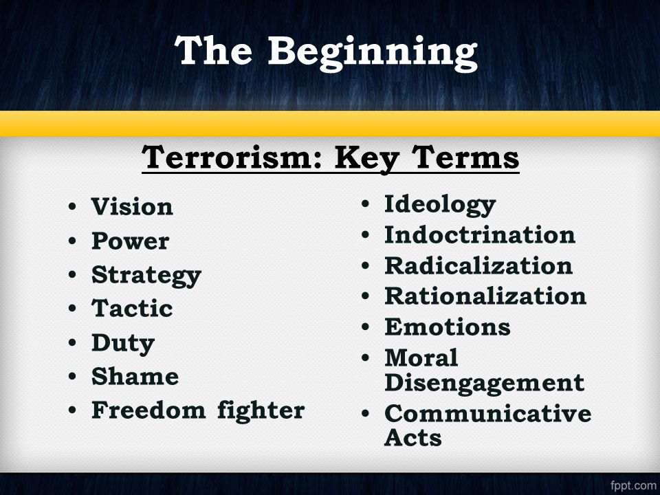 The Beginning Terrorism: Key Terms Vision Power Strategy Tactic Duty Shame Freedom fighter Ideology Indoctrination Radicalization Rationalization Emotions Moral Disengagement Communicative Acts