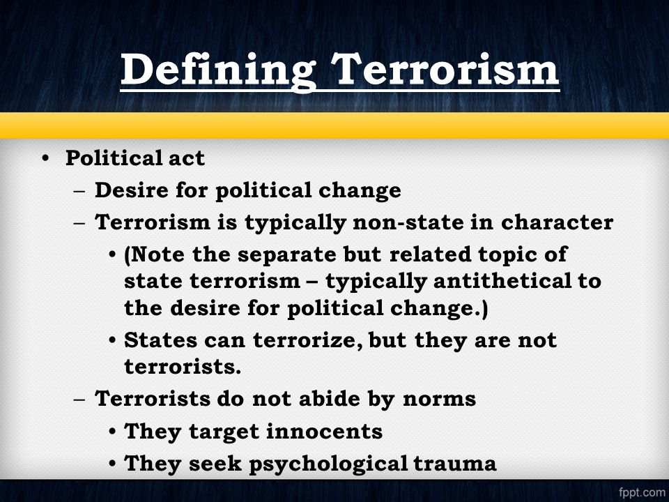 Political act – Desire for political change – Terrorism is typically non-state in character (Note the separate but related topic of state terrorism – typically antithetical to the desire for political change.) States can terrorize, but they are not terrorists.