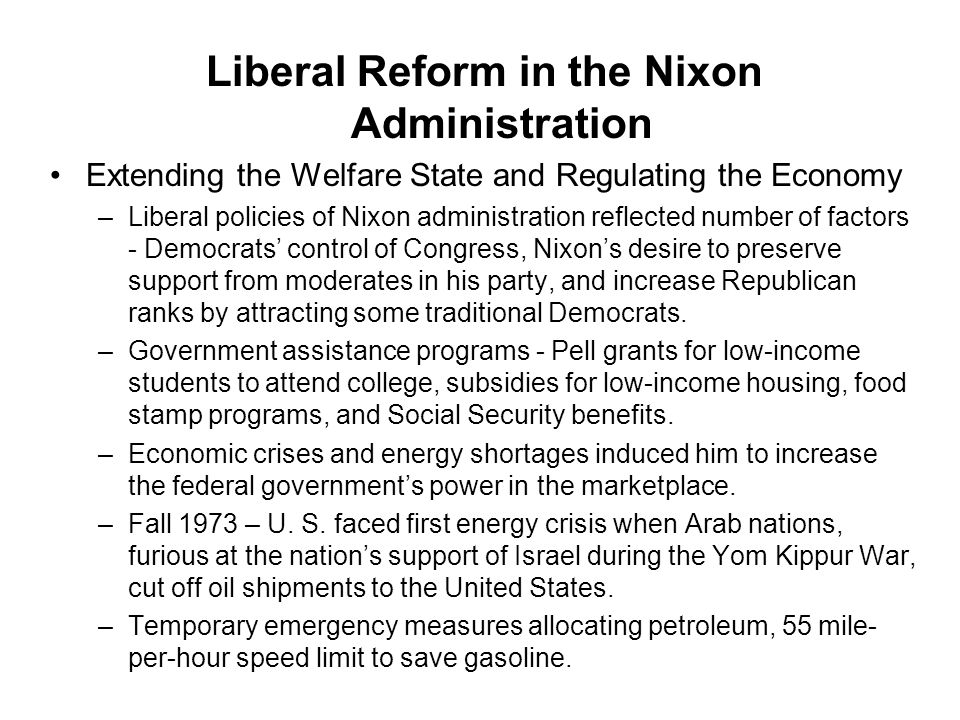 Liberal Reform in the Nixon Administration Extending the Welfare State and Regulating the Economy –Liberal policies of Nixon administration reflected