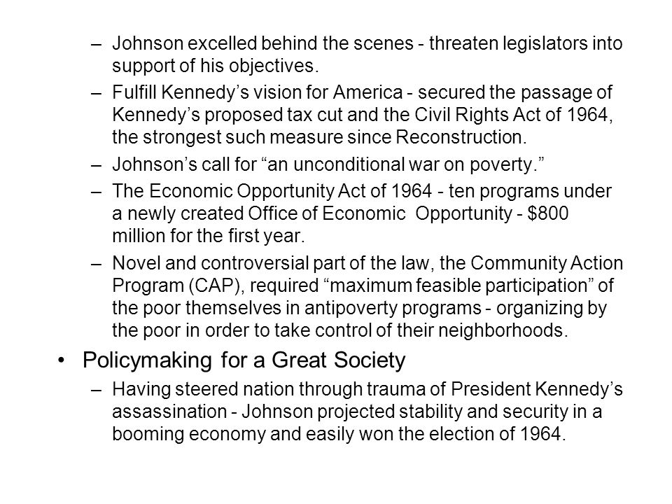 –Johnson excelled behind the scenes - threaten legislators into support of his objectives. –Fulfill Kennedy's vision for America - secured the passage