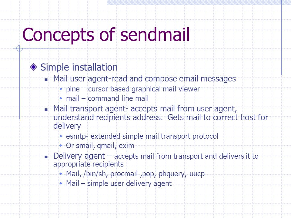 Concepts of sendmail Simple installation Mail user agent-read and compose email messages  pine – cursor based graphical mail viewer  mail – command