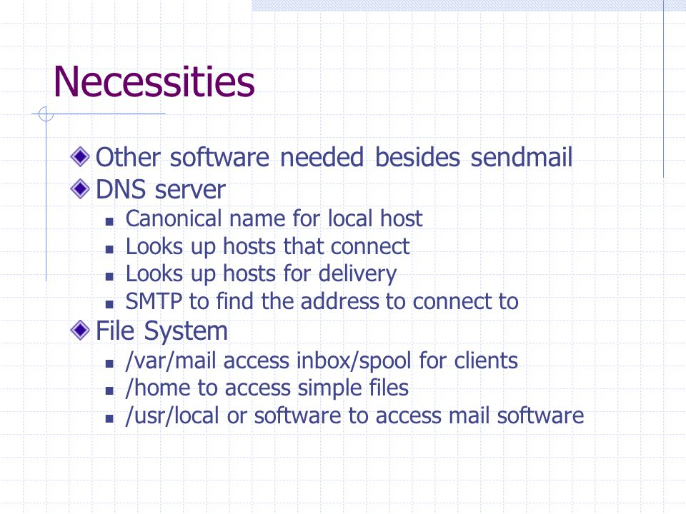 Necessities Other software needed besides sendmail DNS server Canonical name for local host Looks up hosts that connect Looks up hosts for delivery SMTP to find the address to connect to File System /var/mail access inbox/spool for clients /home to access simple files /usr/local or software to access mail software