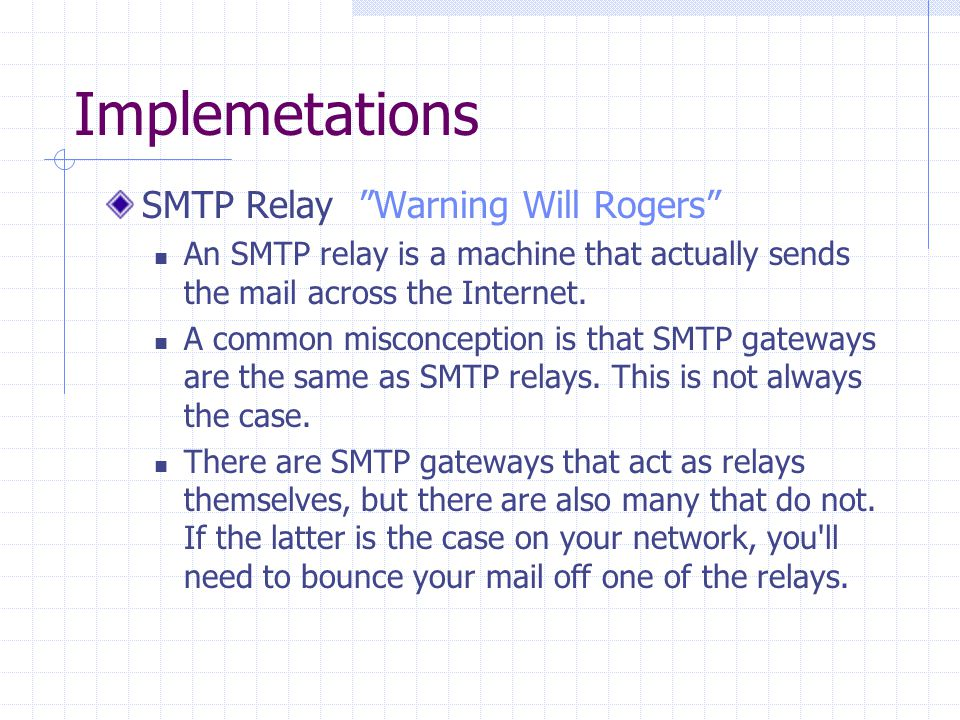 "Implemetations SMTP Relay ""Warning Will Rogers"" An SMTP relay is a machine that actually sends the mail across the Internet. A common misconception is"
