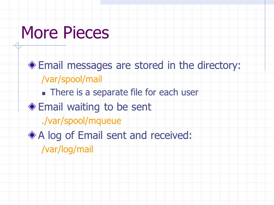 More Pieces Email messages are stored in the directory: /var/spool/mail There is a separate file for each user Email waiting to be sent./var/spool/mqueue A log of Email sent and received: /var/log/mail