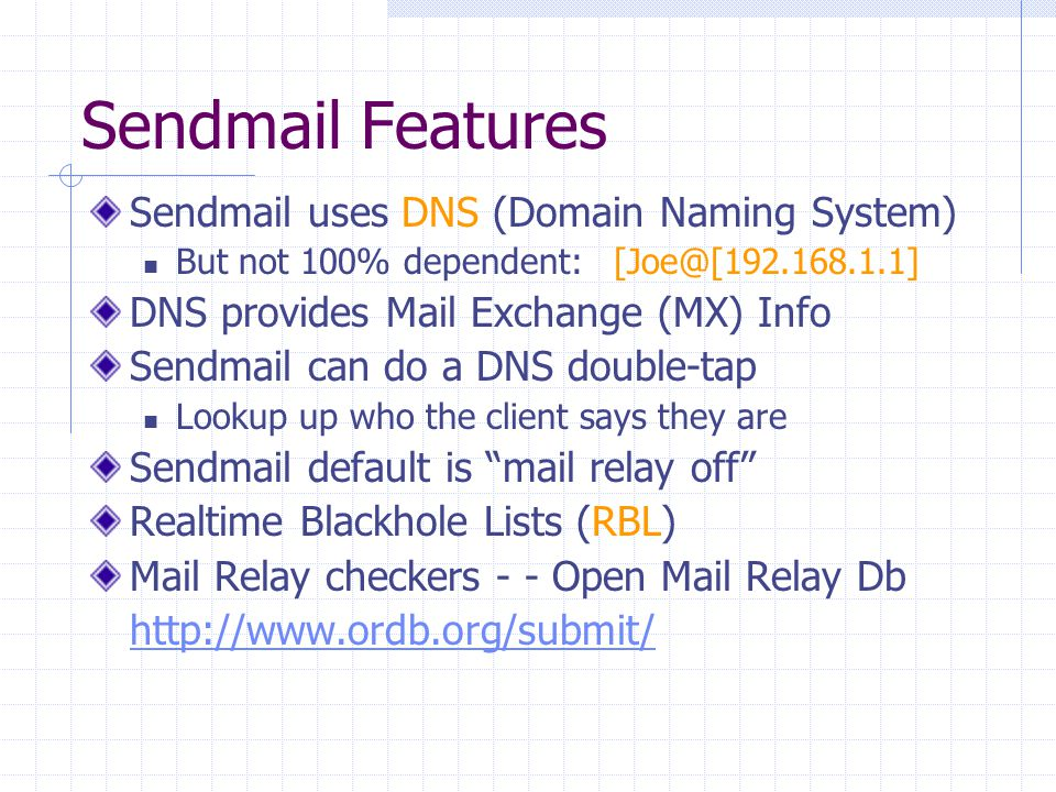 Sendmail Features Sendmail uses DNS (Domain Naming System) But not 100% dependent: [Joe@[192.168.1.1] DNS provides Mail Exchange (MX) Info Sendmail ca