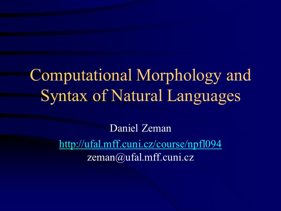 Computational Morphology and Syntax of Natural Languages Daniel Zeman http://ufal.mff.cuni.cz/course/npfl094 http://ufal.mff.cuni.cz/course/npfl094 zeman@ufal.mff.cuni.cz