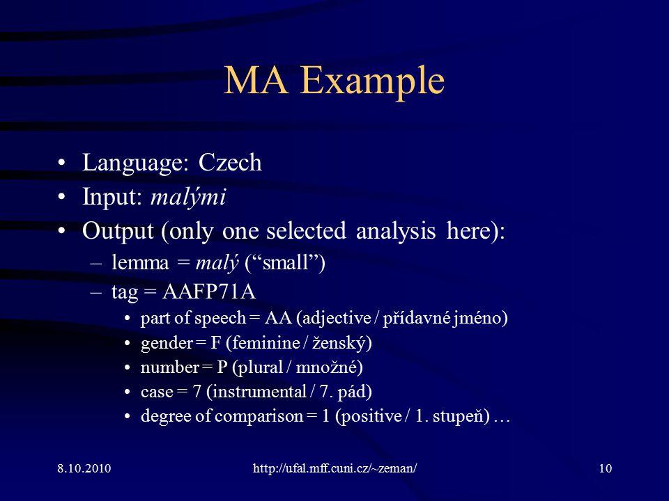 8.10.2010http://ufal.mff.cuni.cz/~zeman/10 MA Example Language: Czech Input: malými Output (only one selected analysis here): –lemma = malý ( small ) –tag = AAFP71A part of speech = AA (adjective / přídavné jméno) gender = F (feminine / ženský) number = P (plural / množné) case = 7 (instrumental / 7.