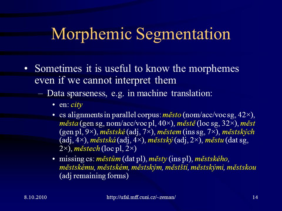 8.10.2010http://ufal.mff.cuni.cz/~zeman/14 Morphemic Segmentation Sometimes it is useful to know the morphemes even if we cannot interpret them –Data sparseness, e.g.