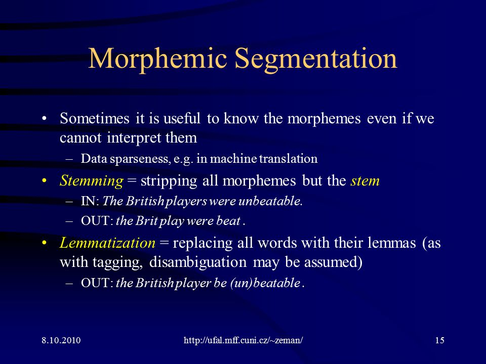 8.10.2010http://ufal.mff.cuni.cz/~zeman/15 Morphemic Segmentation Sometimes it is useful to know the morphemes even if we cannot interpret them –Data sparseness, e.g.