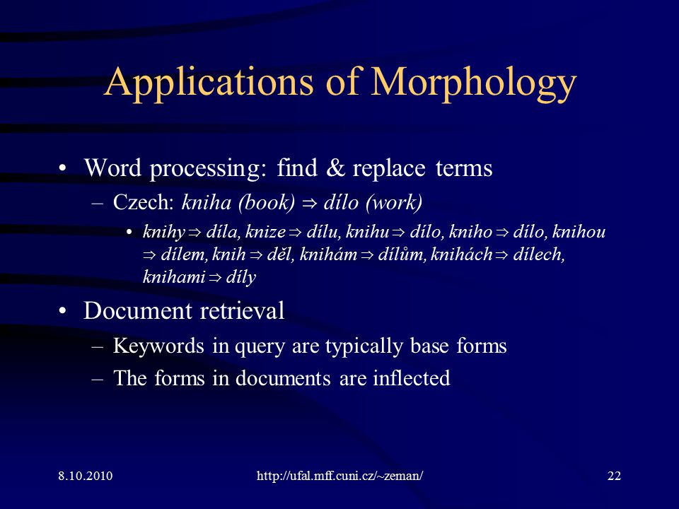 8.10.2010http://ufal.mff.cuni.cz/~zeman/22 Applications of Morphology Word processing: find & replace terms –Czech: kniha (book) ⇒ dílo (work) knihy ⇒ díla, knize ⇒ dílu, knihu ⇒ dílo, kniho ⇒ dílo, knihou ⇒ dílem, knih ⇒ děl, knihám ⇒ dílům, knihách ⇒ dílech, knihami ⇒ díly Document retrieval –Keywords in query are typically base forms –The forms in documents are inflected