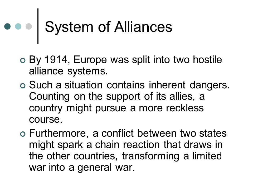 System of Alliances By 1914, Europe was split into two hostile alliance systems. Such a situation contains inherent dangers. Counting on the support o