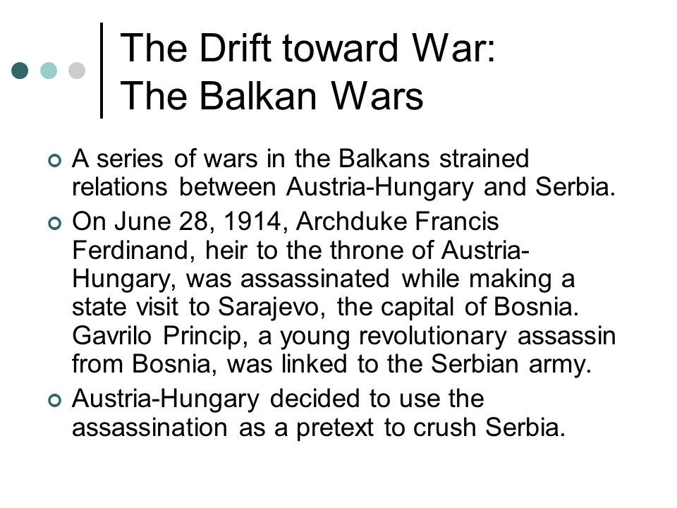 The Drift toward War: The Balkan Wars A series of wars in the Balkans strained relations between Austria-Hungary and Serbia. On June 28, 1914, Archduk