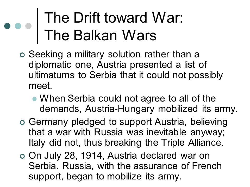 The Drift toward War: The Balkan Wars Seeking a military solution rather than a diplomatic one, Austria presented a list of ultimatums to Serbia that