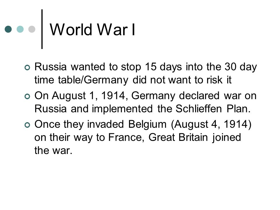 World War I Russia wanted to stop 15 days into the 30 day time table/Germany did not want to risk it On August 1, 1914, Germany declared war on Russia