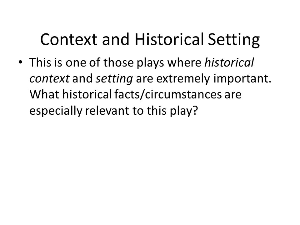 Context and Historical Setting This is one of those plays where historical context and setting are extremely important. What historical facts/circumst