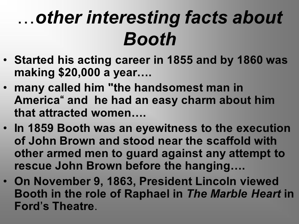…other interesting facts about Booth Started his acting career in 1855 and by 1860 was making $20,000 a year….