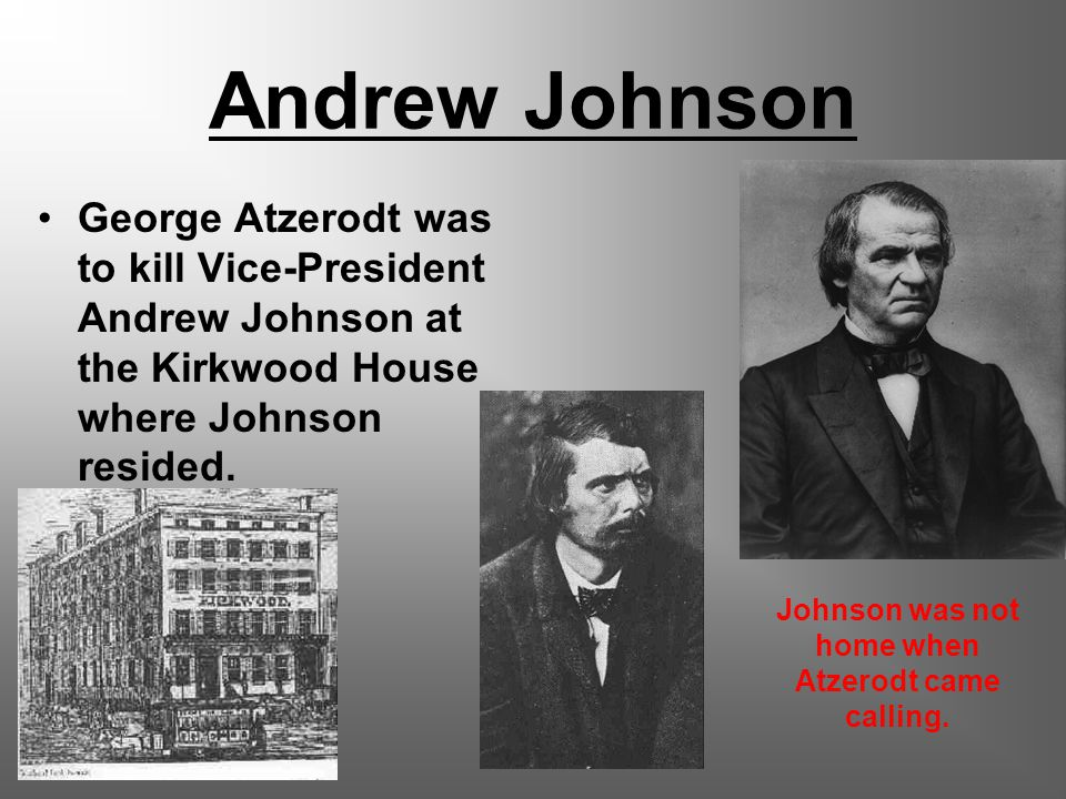Andrew Johnson George Atzerodt was to kill Vice-President Andrew Johnson at the Kirkwood House where Johnson resided.