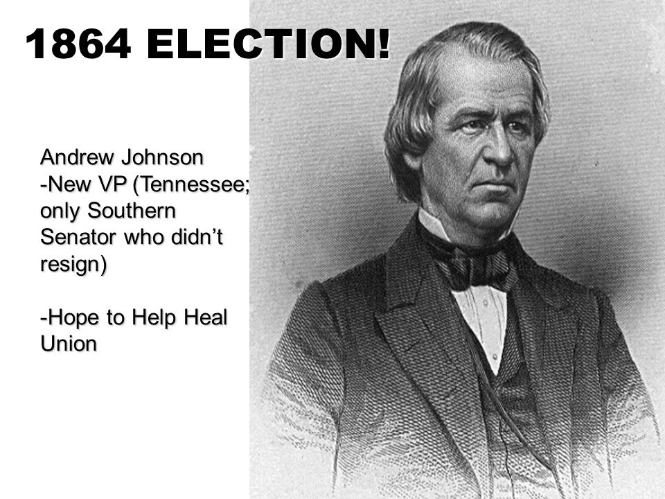 Andrew Johnson -N-N-N-New VP (Tennessee; only Southern Senator who didn't resign) -H-H-H-Hope to Help Heal Union 1864 ELECTION!