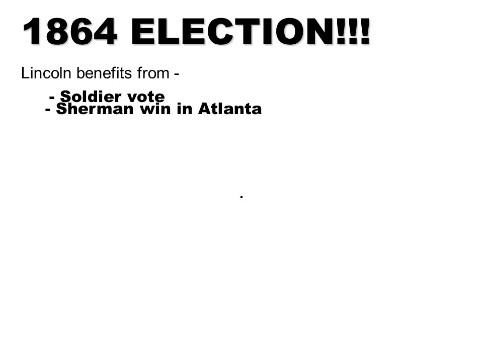 1864 ELECTION!!! Lincoln benefits from - - Soldier vote - Sherman win in Atlanta