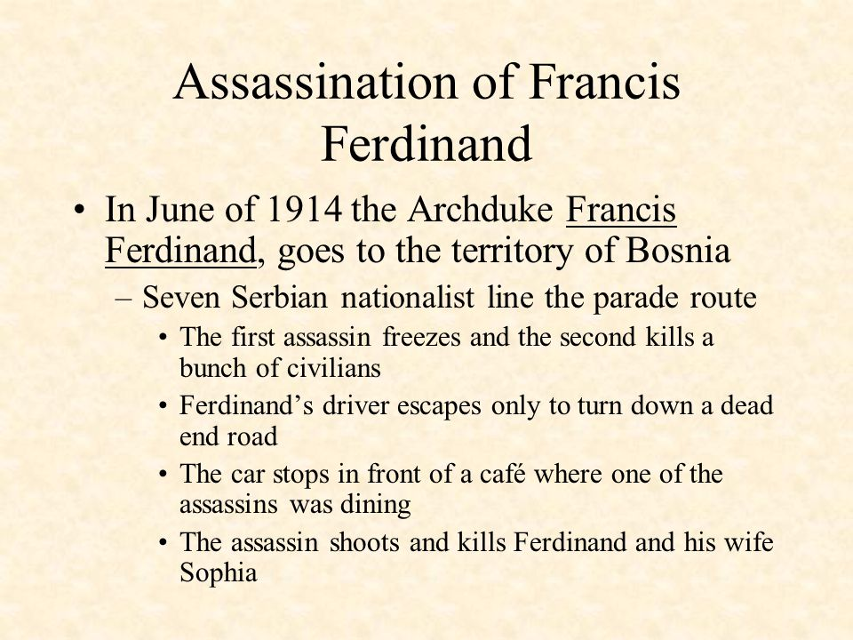 Assassination of Francis Ferdinand Austria-Hungary annexes Bosnia –Serbia had wanted Bosnia to be part of a strong Serbian state A Serbian national terrorist group called Black Hand decides to plot an assassination of the Archduke of Austria-Hungary
