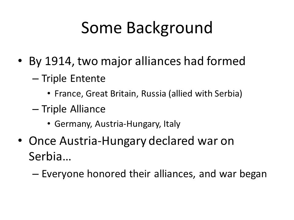 Some Background By 1914, two major alliances had formed – Triple Entente France, Great Britain, Russia (allied with Serbia) – Triple Alliance Germany,