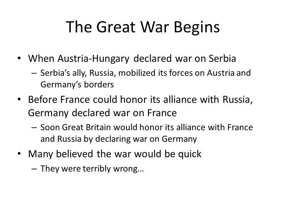 The Great War Begins When Austria-Hungary declared war on Serbia – Serbia's ally, Russia, mobilized its forces on Austria and Germany's borders Before