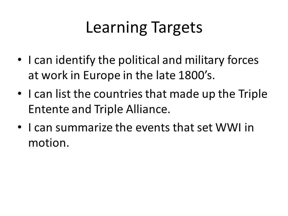 Learning Targets I can identify the political and military forces at work in Europe in the late 1800's. I can list the countries that made up the Trip