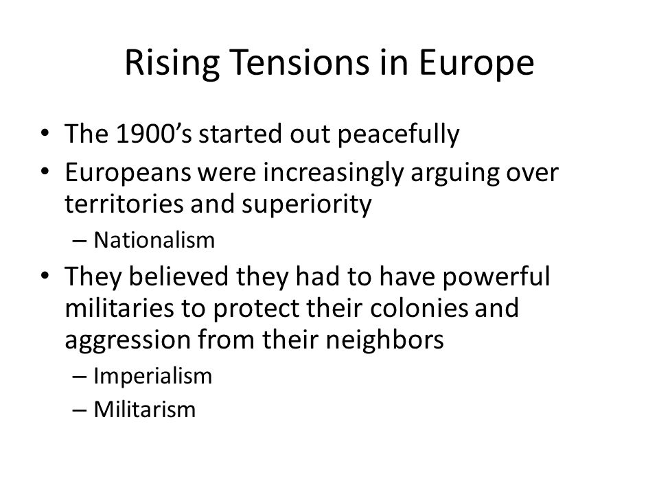 Rising Tensions in Europe The 1900's started out peacefully Europeans were increasingly arguing over territories and superiority – Nationalism They be