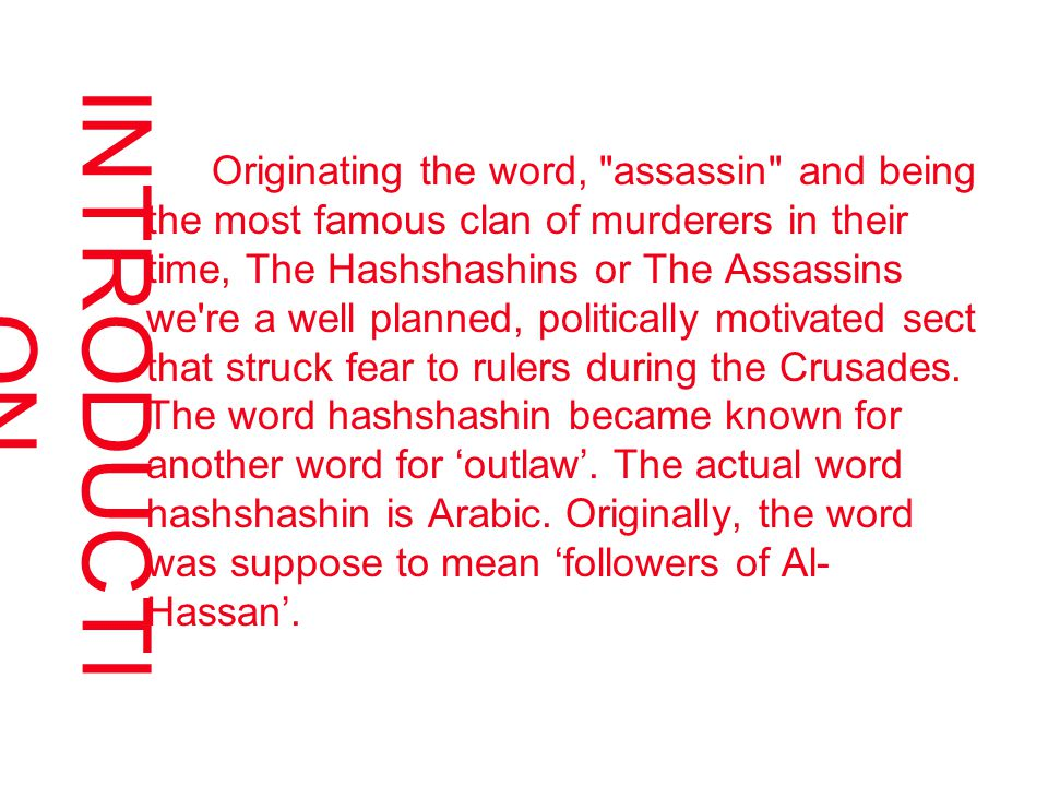 INTRODUCTI ON Originating the word, assassin and being the most famous clan of murderers in their time, The Hashshashins or The Assassins we re a well planned, politically motivated sect that struck fear to rulers during the Crusades.