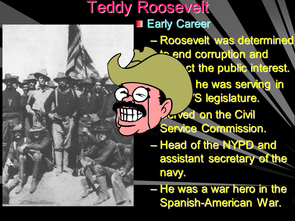 Teddy Roosevelt Early Career –R–Roosevelt was determined to end corruption and protect the public interest.