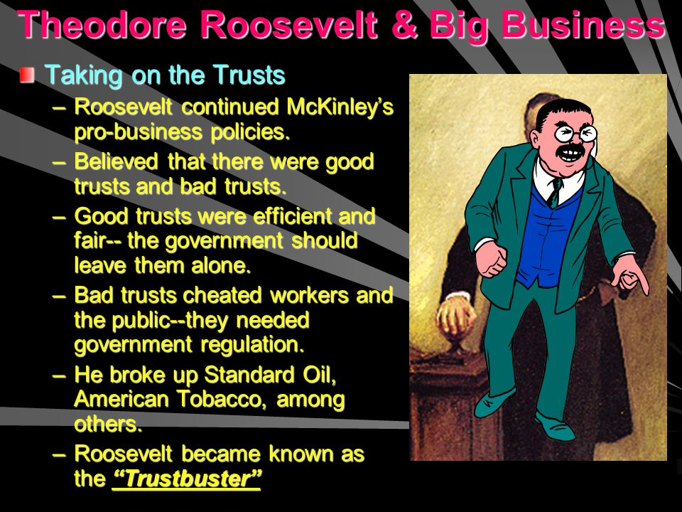 Theodore Roosevelt & Big Business Taking on the Trusts –R–R–R–Roosevelt continued McKinley's pro-business policies.