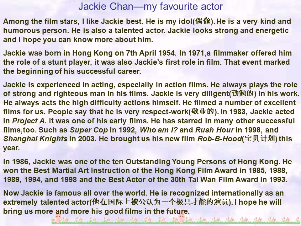 Jackie Chan—my favourite actor Among the film stars, I like Jackie best. He is my idol( 偶像 ). He is a very kind and humorous person. He is also a tale