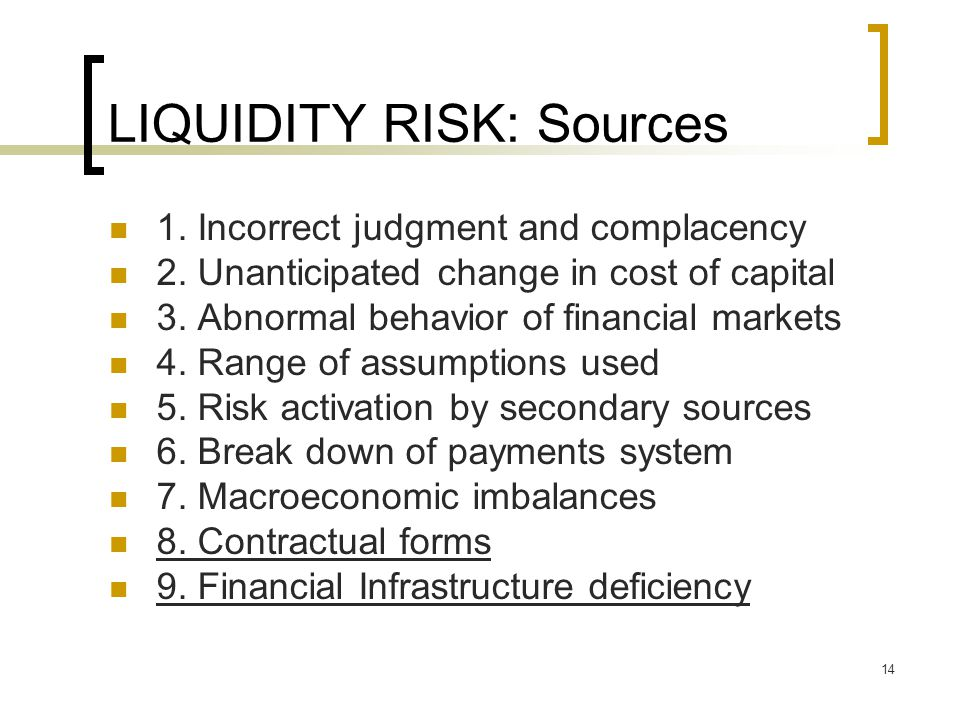 14 LIQUIDITY RISK: Sources 1. Incorrect judgment and complacency 2. Unanticipated change in cost of capital 3. Abnormal behavior of financial markets