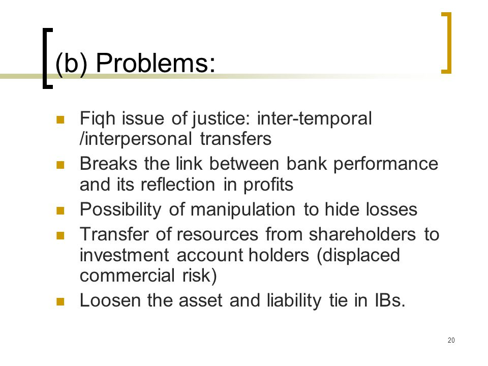 20 (b) Problems: Fiqh issue of justice: inter-temporal /interpersonal transfers Breaks the link between bank performance and its reflection in profits