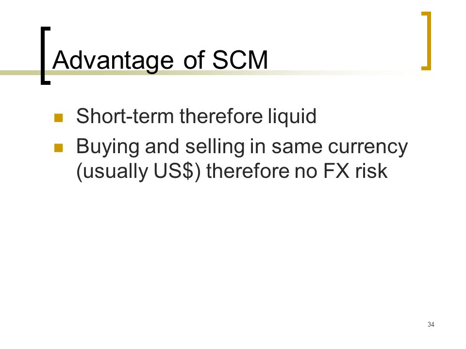 34 Advantage of SCM Short-term therefore liquid Buying and selling in same currency (usually US$) therefore no FX risk