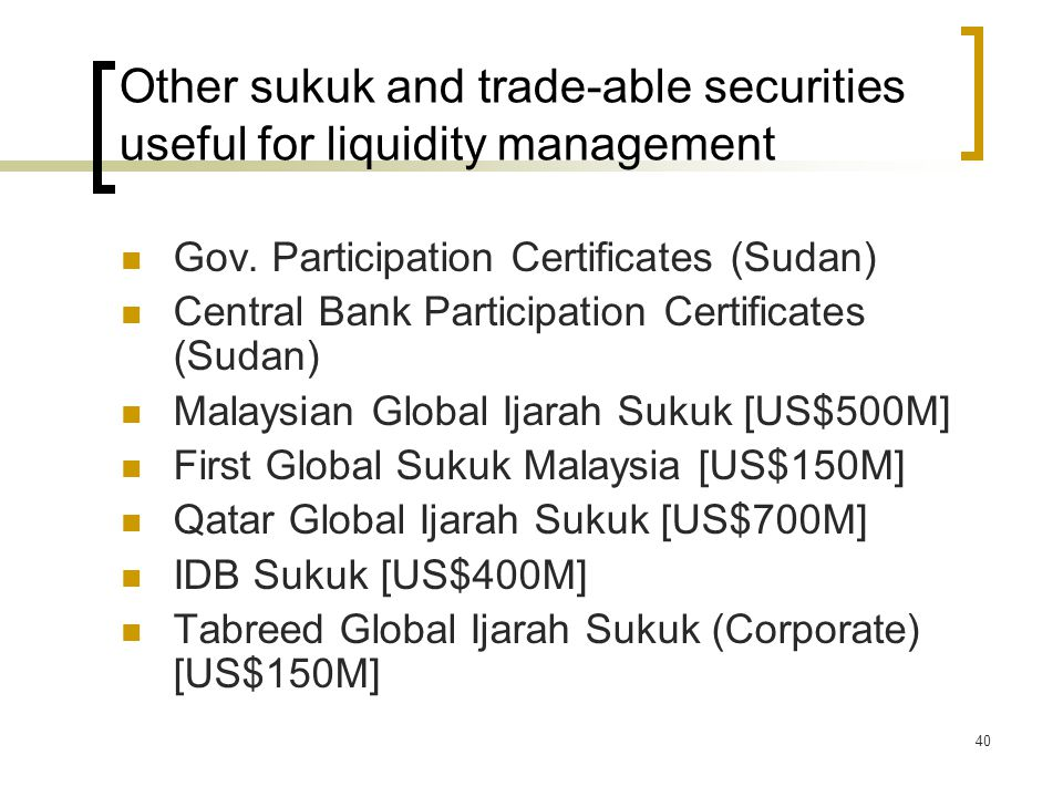 40 Other sukuk and trade-able securities useful for liquidity management Gov. Participation Certificates (Sudan) Central Bank Participation Certificat