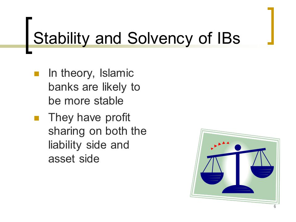 7 In practice, Islamic Banks have fixed income assets but have profit sharing on liability side.