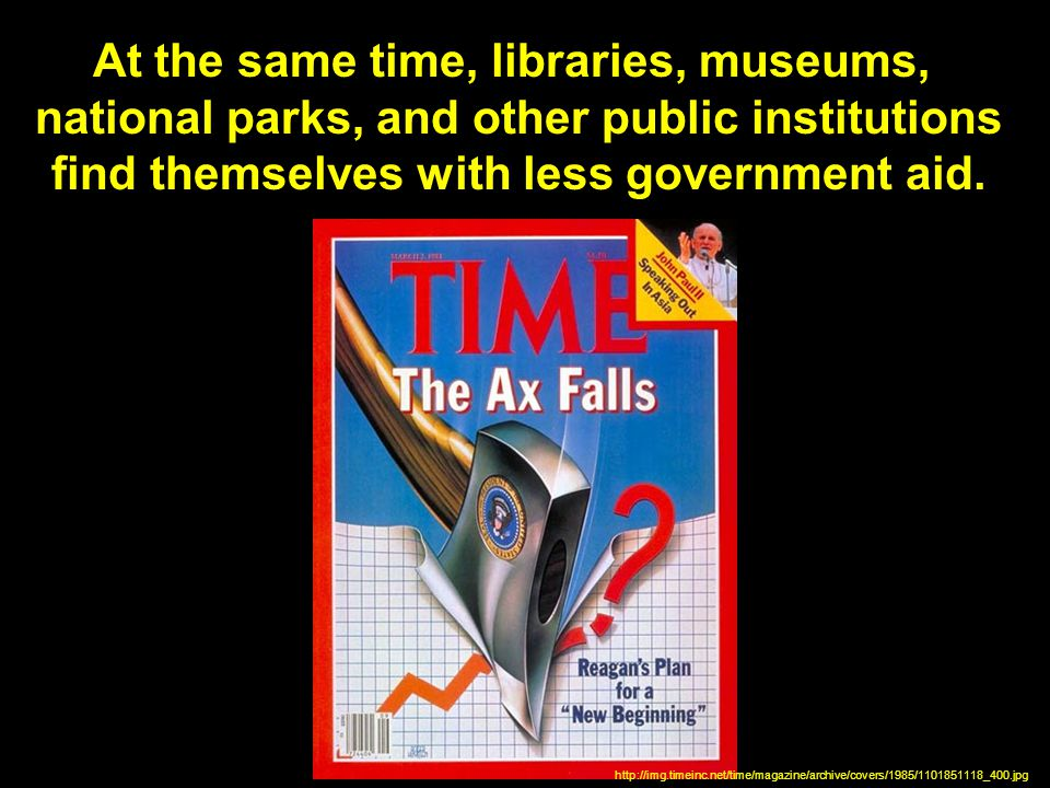At the same time, libraries, museums, national parks, and other public institutions find themselves with less government aid.