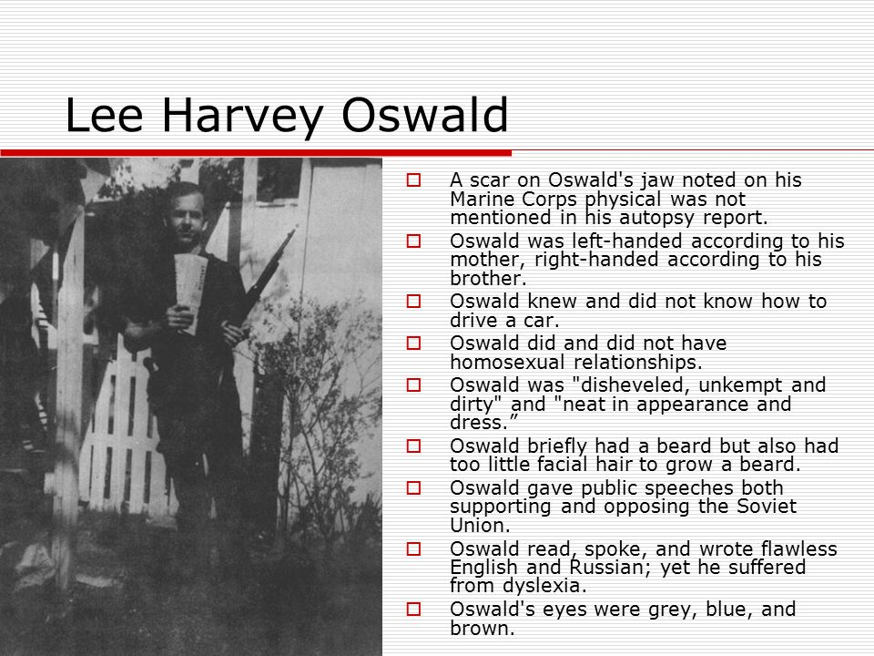 Lee Harvey Oswald  A scar on Oswald's jaw noted on his Marine Corps physical was not mentioned in his autopsy report.  Oswald was left-handed accord