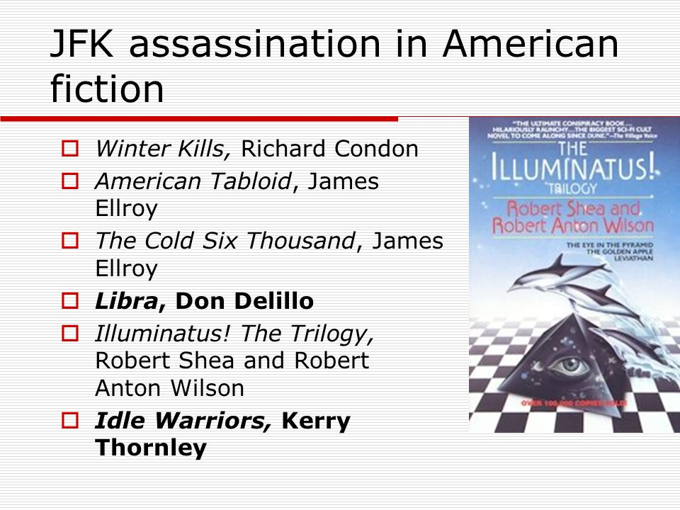 JFK assassination in American fiction  Winter Kills, Richard Condon  American Tabloid, James Ellroy  The Cold Six Thousand, James Ellroy  Libra, D