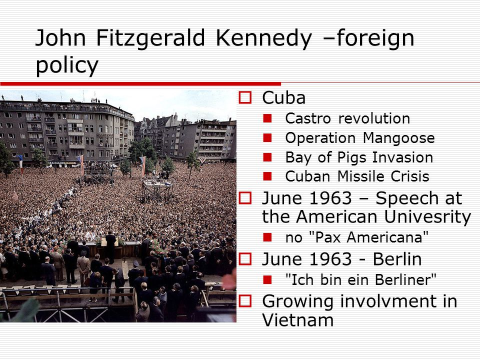 John Fitzgerald Kennedy –foreign policy  Cuba Castro revolution Operation Mangoose Bay of Pigs Invasion Cuban Missile Crisis  June 1963 – Speech at