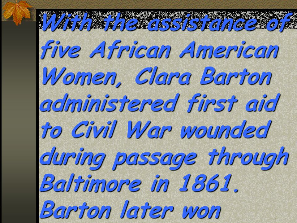 With the assistance of five African American Women, Clara Barton administered first aid to Civil War wounded during passage through Baltimore in 1861.