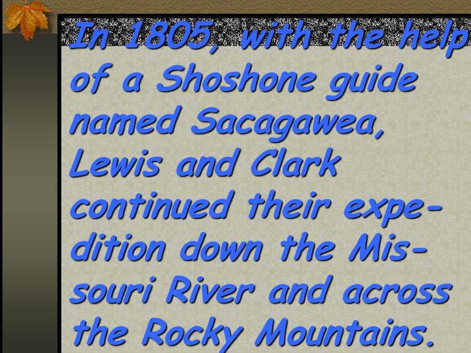 In 1805, with the help of a Shoshone guide named Sacagawea, Lewis and Clark continued their expe- dition down the Mis- souri River and across the Rocky Mountains.