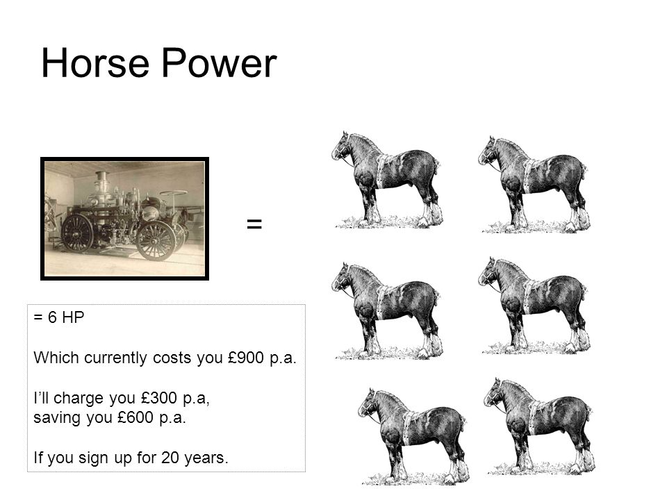 = = 6 HP Which currently costs you £900 p.a. I'll charge you £300 p.a, saving you £600 p.a.