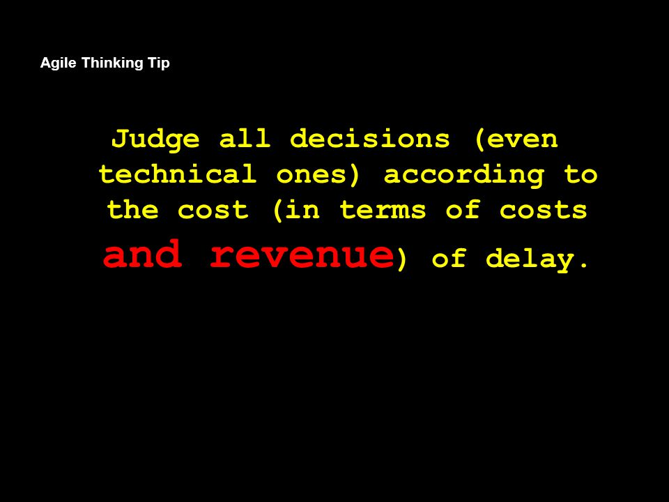 Agile Thinking Tip Judge all decisions (even technical ones) according to the cost (in terms of costs and revenue ) of delay.