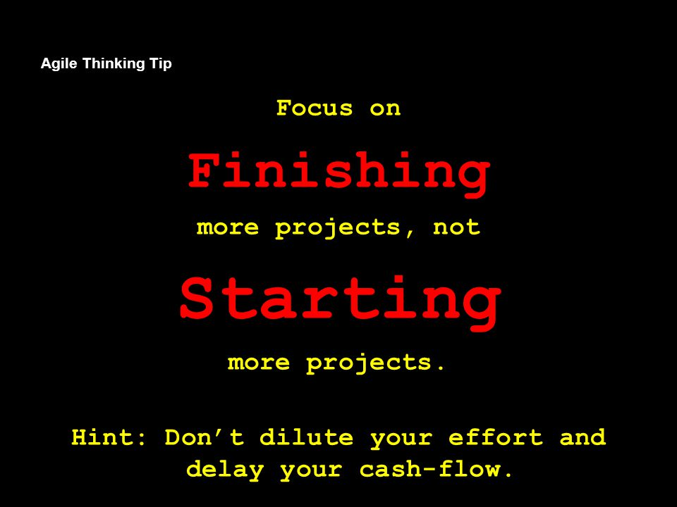 Agile Thinking Tip Focus on Finishing more projects, not Starting more projects.