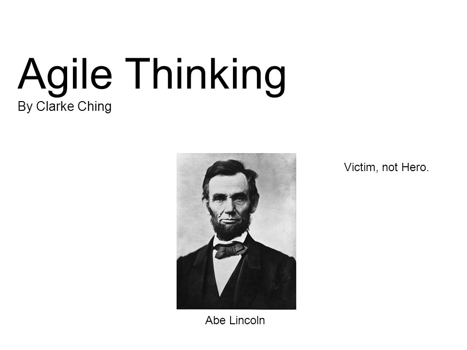 Agile Thinking By Clarke Ching Abe Lincoln Victim, not Hero.