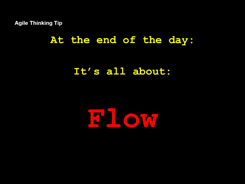 Agile Thinking Tip At the end of the day: It's all about: Flow