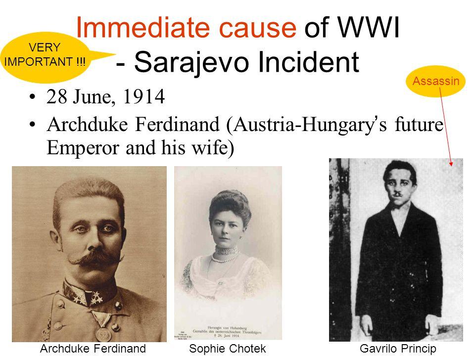 Immediate cause of WWI - Sarajevo Incident 28 June, 1914 Archduke Ferdinand (Austria-Hungary ' s future Emperor and his wife) Archduke FerdinandSophie ChotekGavrilo Princip Assassin VERY IMPORTANT !!!