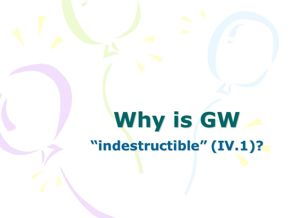 Why is GW indestructible (IV.1)